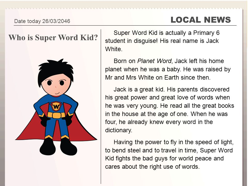 Super Word Kid Part 3 Your Superhero LOCAL NEWS Super Word Kid is actually a Primary 6 student in disguise! His real name is Jack White. Born on Plane