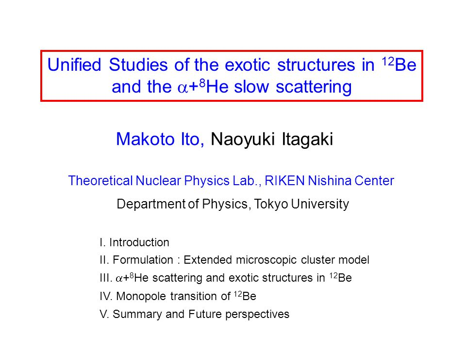 Unified Studies of the exotic structures in 12 Be and the  + 8 He slow scattering Makoto Ito, Naoyuki Itagaki Theoretical Nuclear Physics Lab., RIKEN Nishina Center Department of Physics, Tokyo University I.