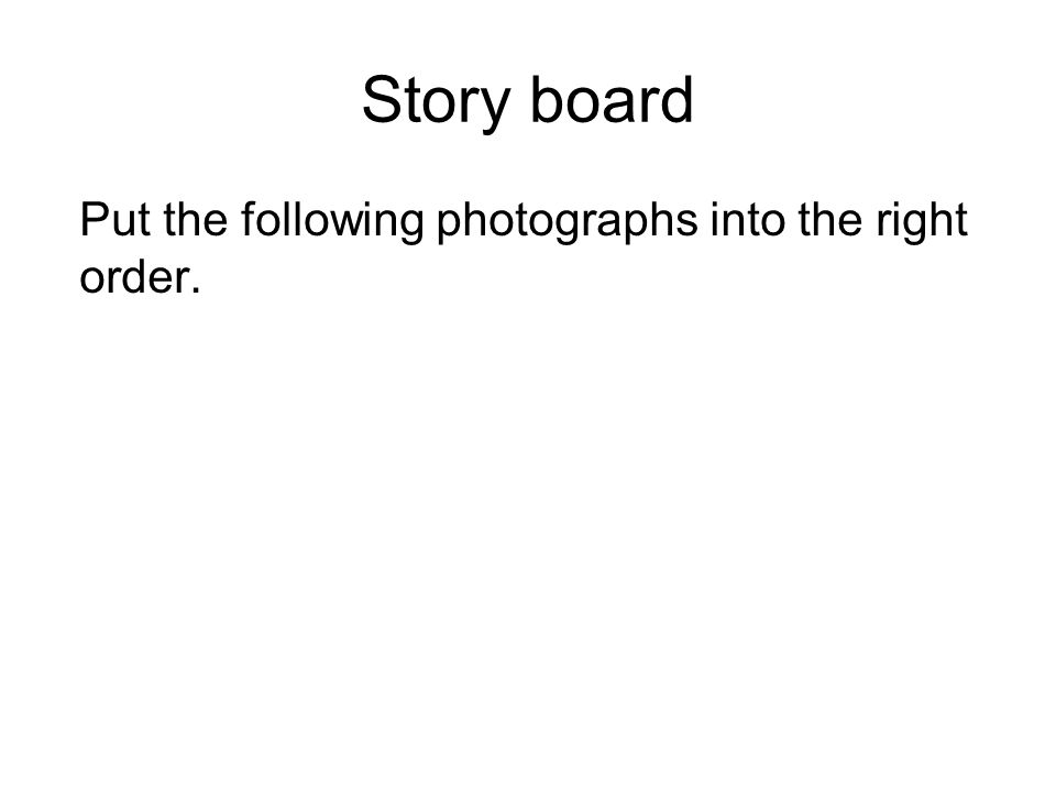 Story board Put the following photographs into the right order.
