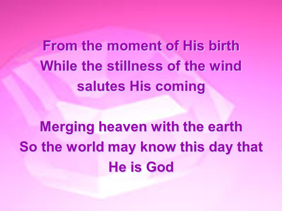 From the moment of His birth While the stillness of the wind salutes His coming Merging heaven with the earth So the world may know this day that He i