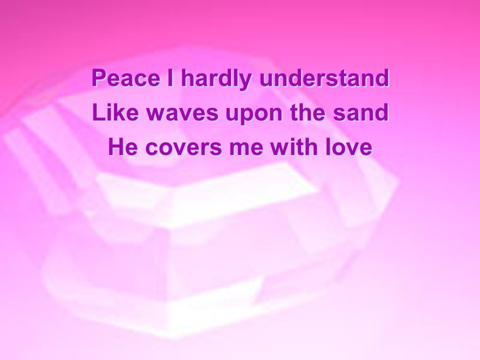 Peace I hardly understand Like waves upon the sand He covers me with love Peace I hardly understand Like waves upon the sand He covers me with love