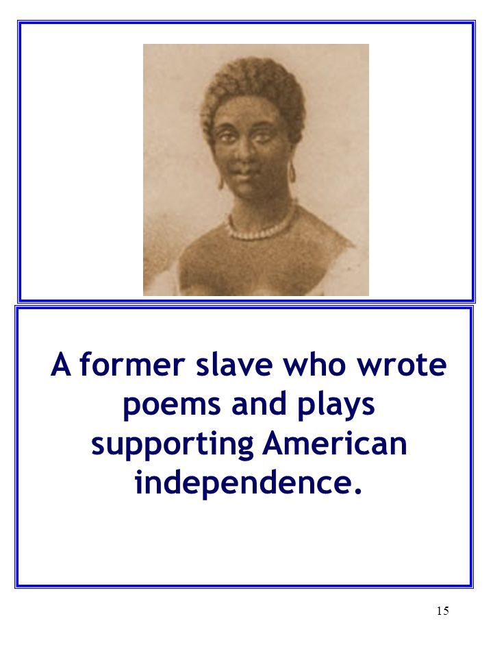 15 A former slave who wrote poems and plays supporting American independence.