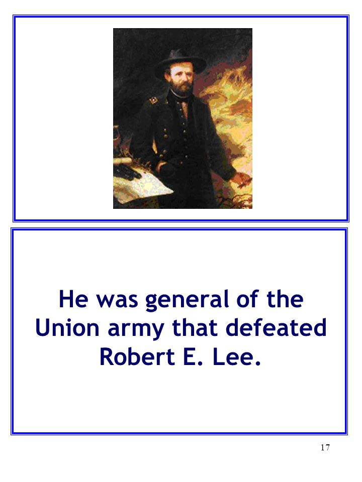 17 He was general of the Union army that defeated Robert E. Lee.