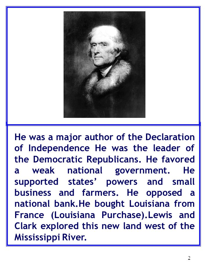 2 He was a major author of the Declaration of Independence He was the leader of the Democratic Republicans.
