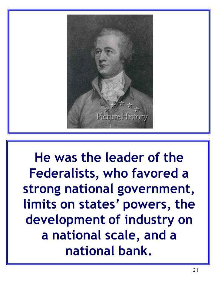 21 He was the leader of the Federalists, who favored a strong national government, limits on states' powers, the development of industry on a national scale, and a national bank.