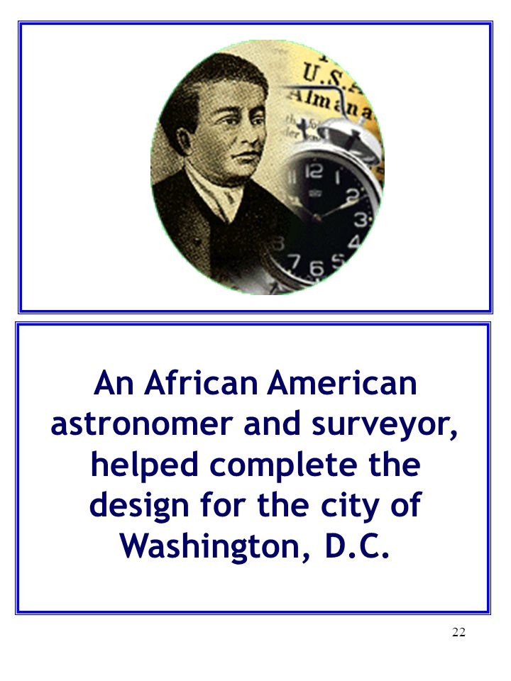 22 An African American astronomer and surveyor, helped complete the design for the city of Washington, D.C.