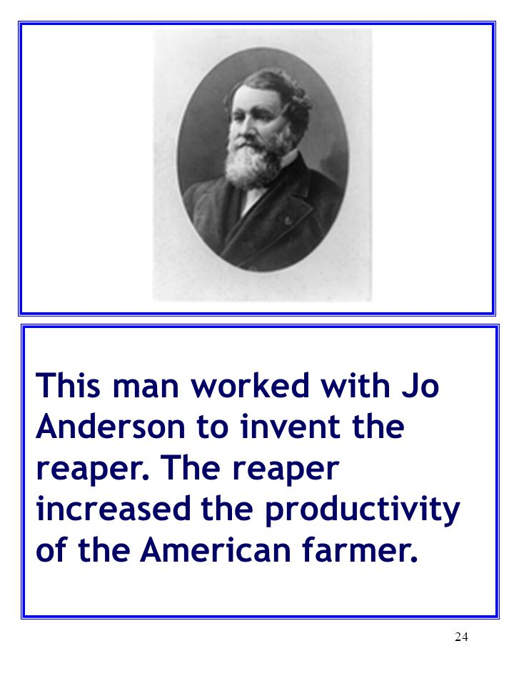 24 This man worked with Jo Anderson to invent the reaper. The reaper increased the productivity of the American farmer.
