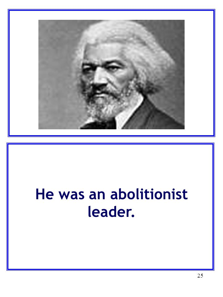 25 He was an abolitionist leader.