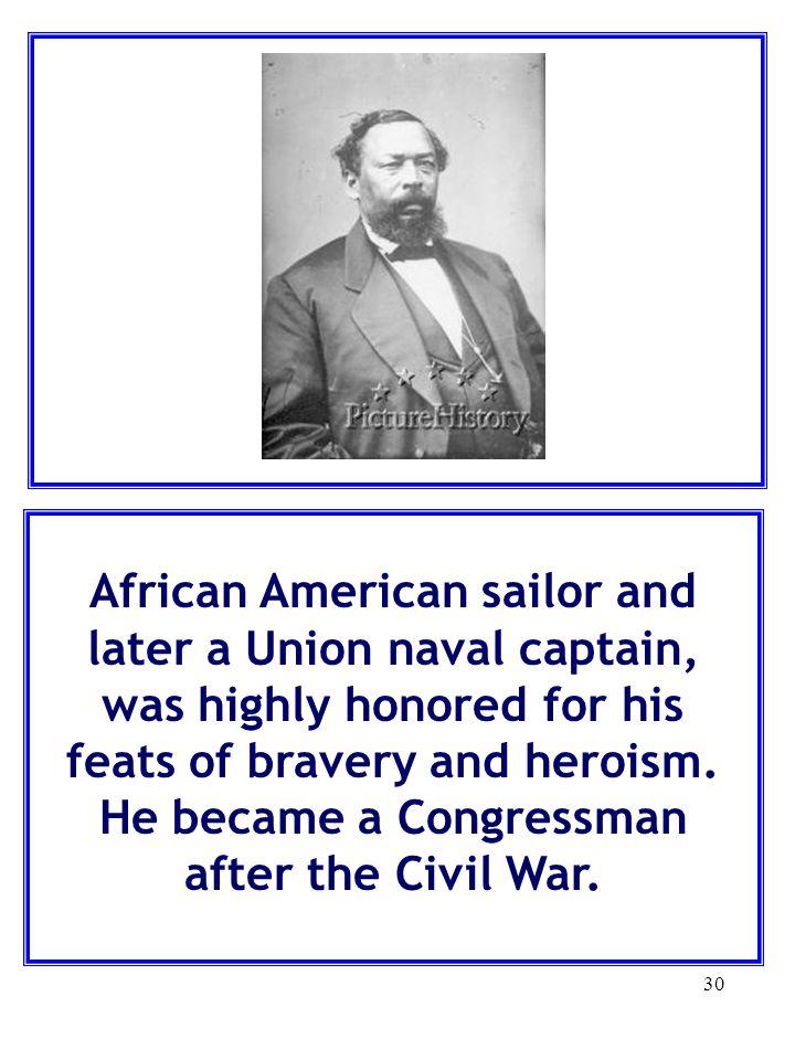 30 African American sailor and later a Union naval captain, was highly honored for his feats of bravery and heroism. He became a Congressman after the