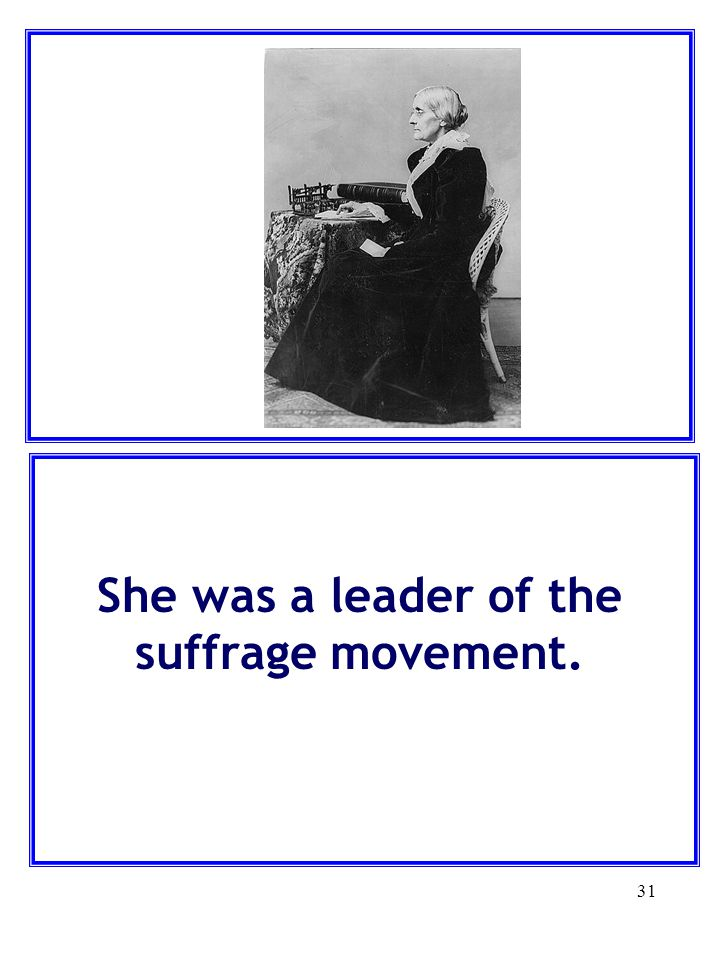 31 She was a leader of the suffrage movement.