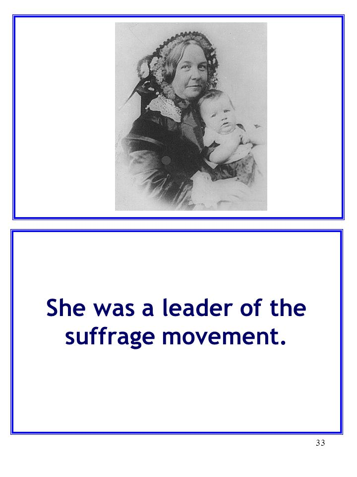 33 She was a leader of the suffrage movement.