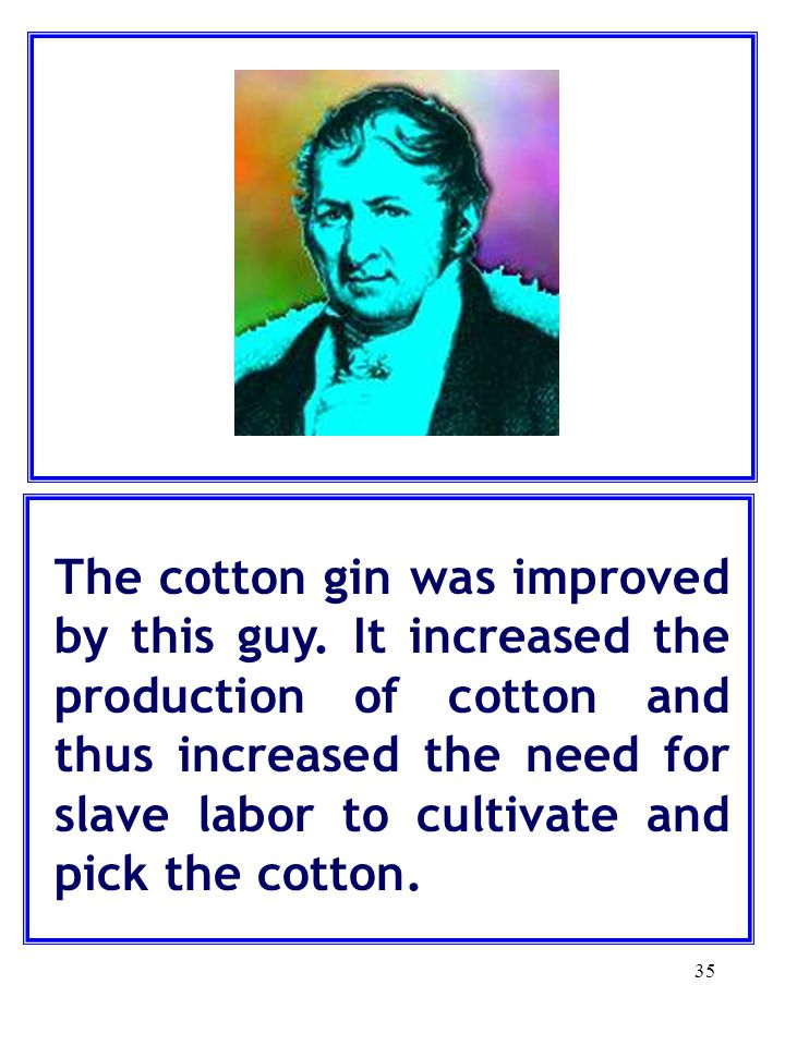 35 The cotton gin was improved by this guy.