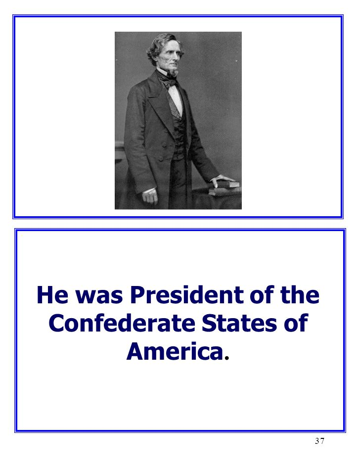 37 He was President of the Confederate States of America.