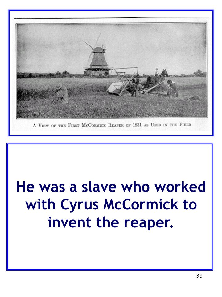 38 He was a slave who worked with Cyrus McCormick to invent the reaper.