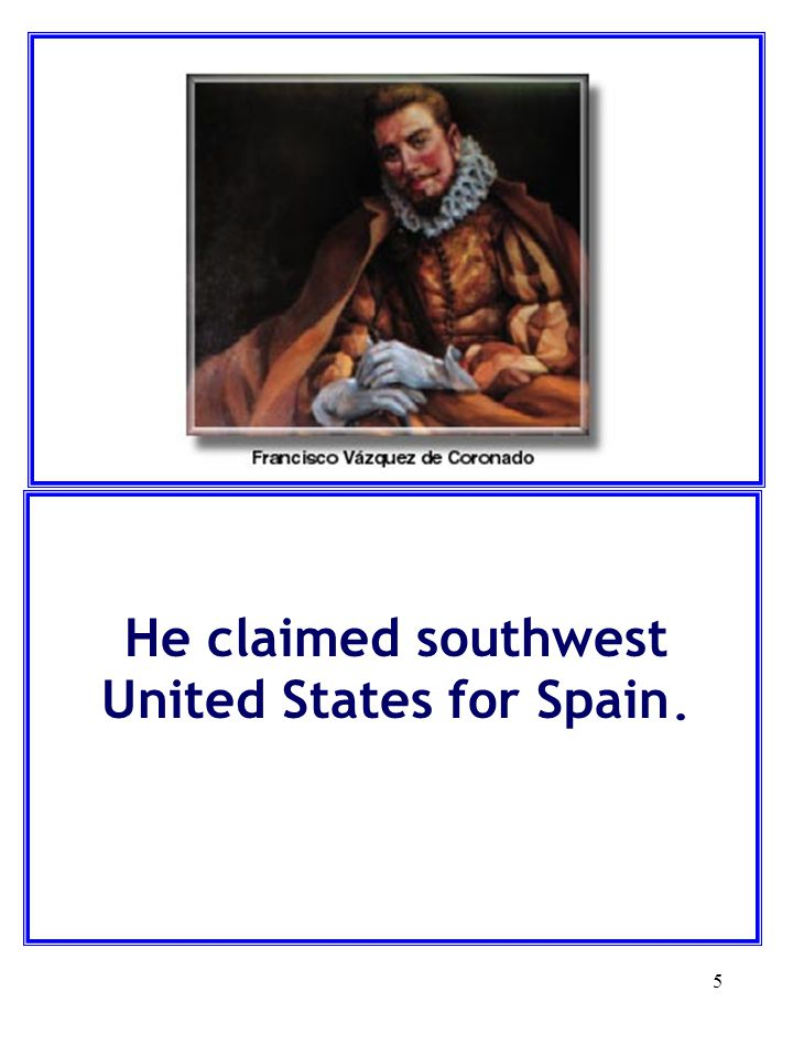 5 He claimed southwest United States for Spain.