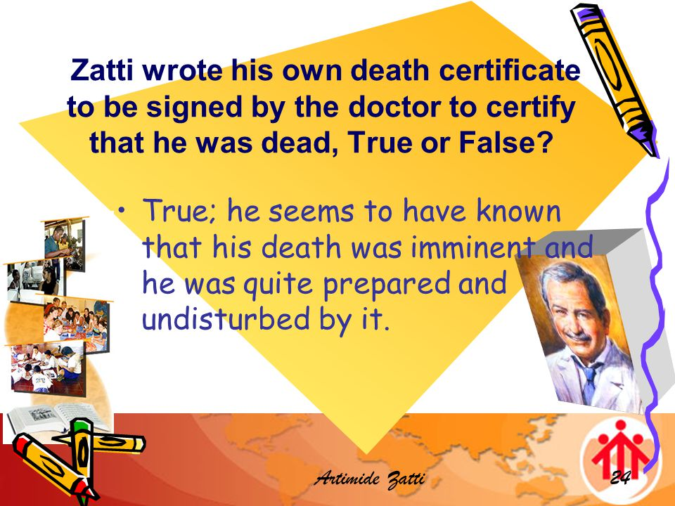 Artimide Zatti24 Zatti wrote his own death certificate to be signed by the doctor to certify that he was dead, True or False.