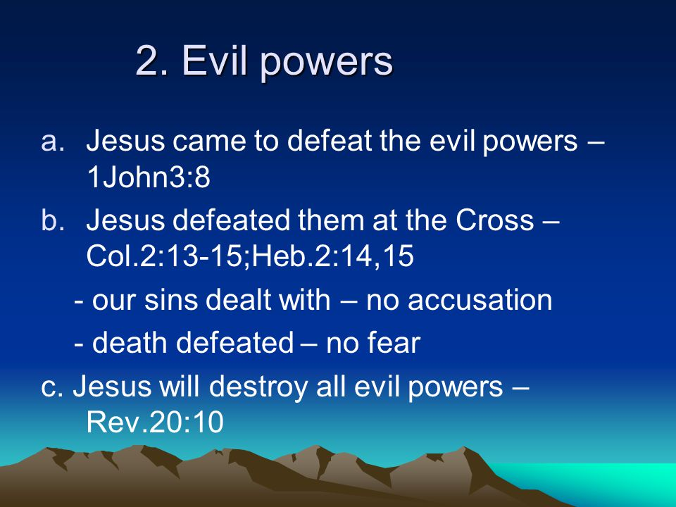 2. Evil powers a.Jesus came to defeat the evil powers – 1John3:8 b.Jesus defeated them at the Cross – Col.2:13-15;Heb.2:14,15 - our sins dealt with –