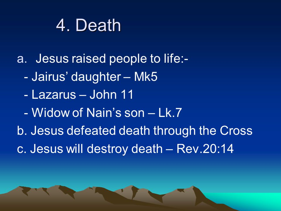4. Death a.Jesus raised people to life:- - Jairus' daughter – Mk5 - Lazarus – John 11 - Widow of Nain's son – Lk.7 b. Jesus defeated death through the