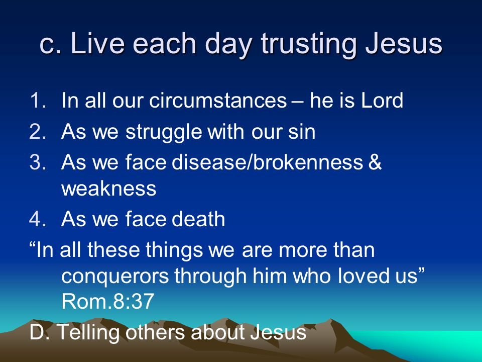 c. Live each day trusting Jesus 1.In all our circumstances – he is Lord 2.As we struggle with our sin 3.As we face disease/brokenness & weakness 4.As