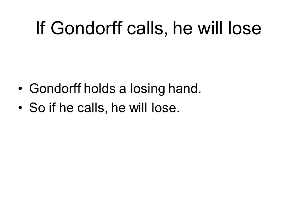 If Gondorff calls, he will lose Gondorff holds a losing hand. So if he calls, he will lose.