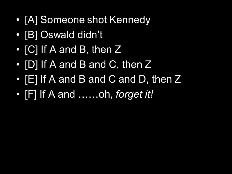 [A] Someone shot Kennedy [B] Oswald didn't [C] If A and B, then Z [D] If A and B and C, then Z [E] If A and B and C and D, then Z [F] If A and ……oh, forget it!
