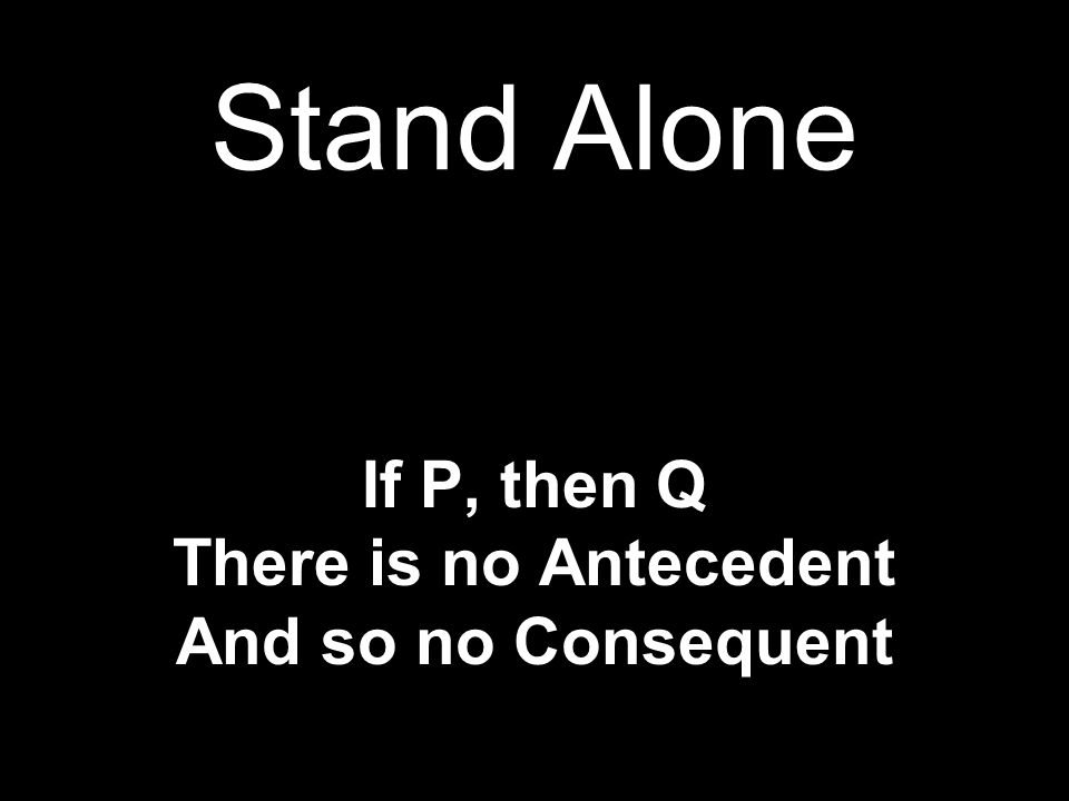 Stand Alone If P, then Q There is no Antecedent And so no Consequent