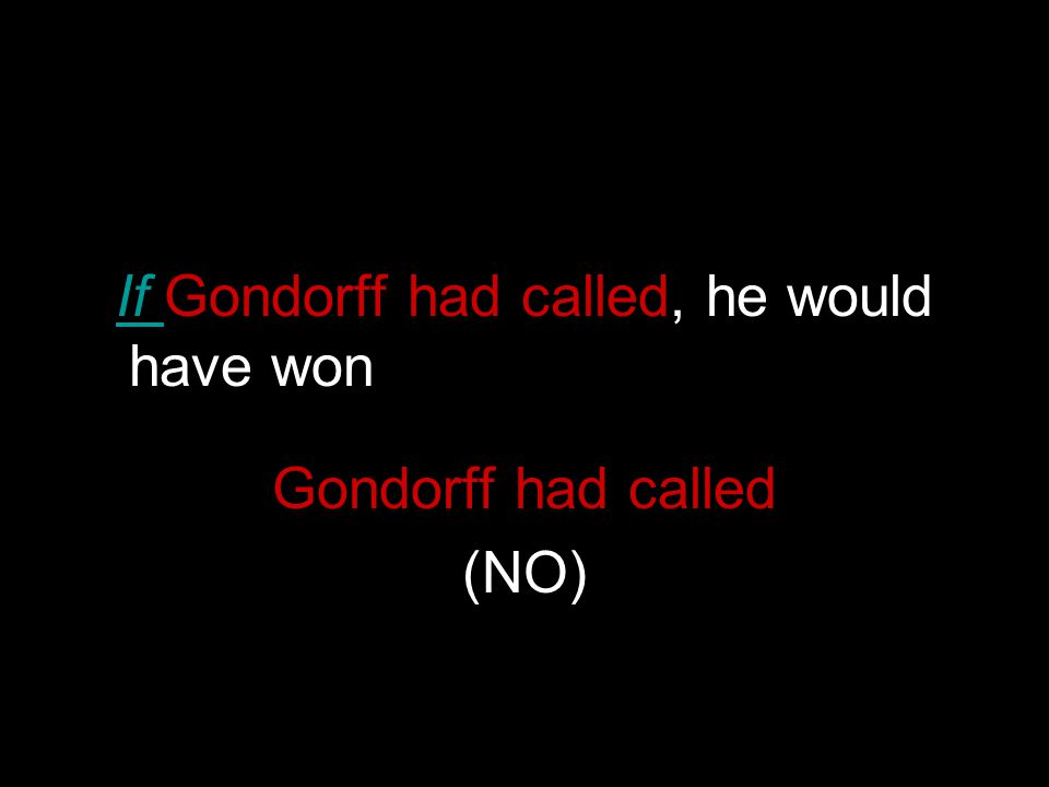 If Gondorff had called, he would have won whines, we beat him Gondorff had called (NO)