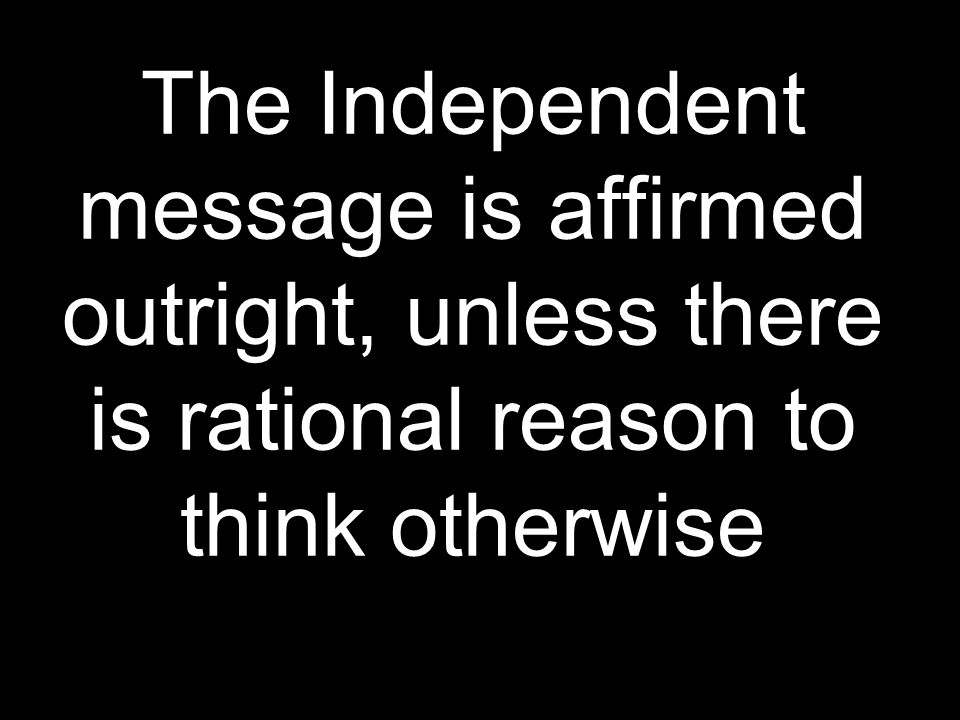 The Independent message is affirmed outright, unless there is rational reason to think otherwise
