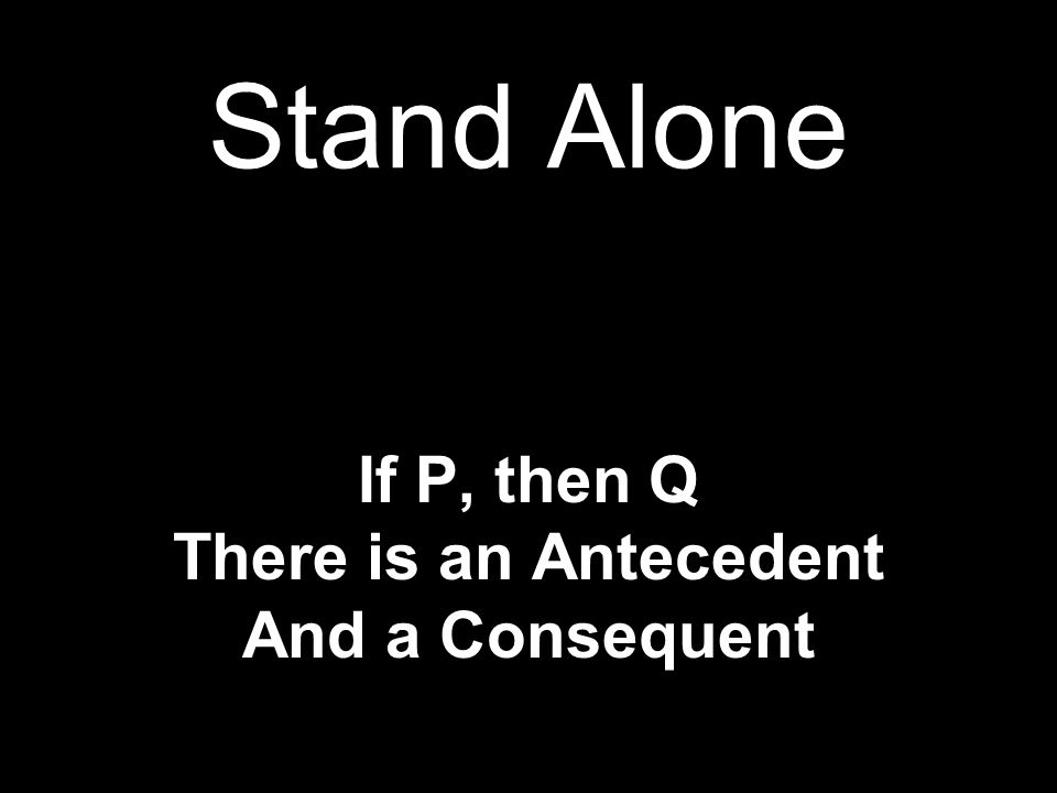 Stand Alone If P, then Q There is an Antecedent And a Consequent