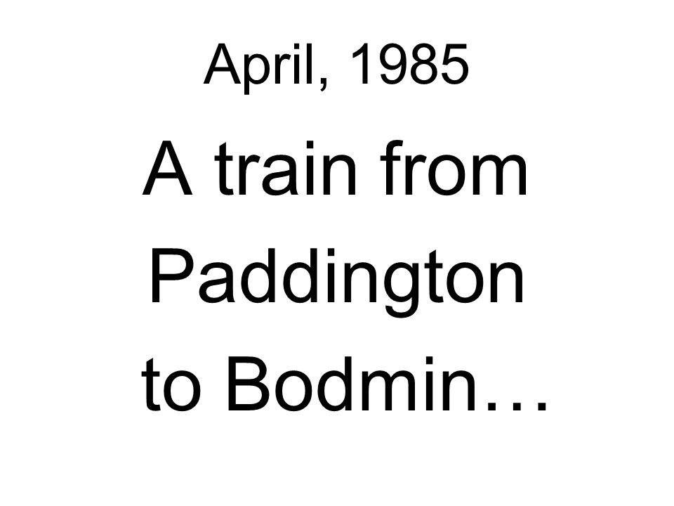 April, 1985 A train from Paddington to Bodmin…