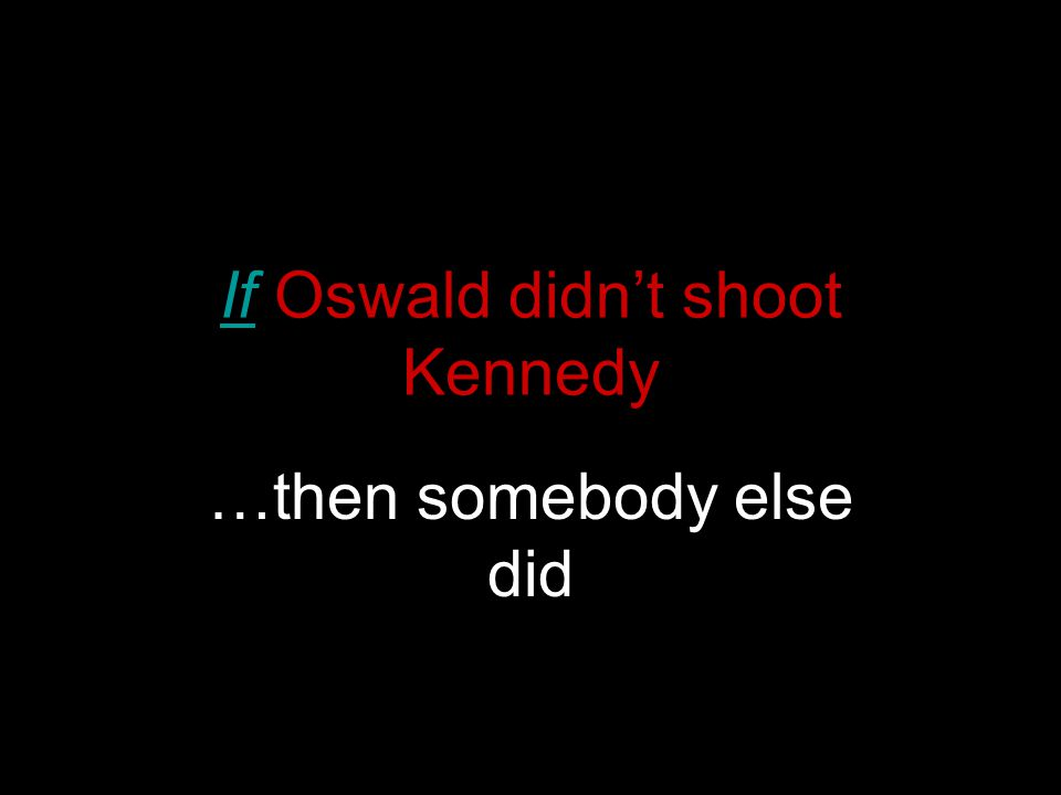 If Oswald didn't shoot Kennedy …then somebody else did