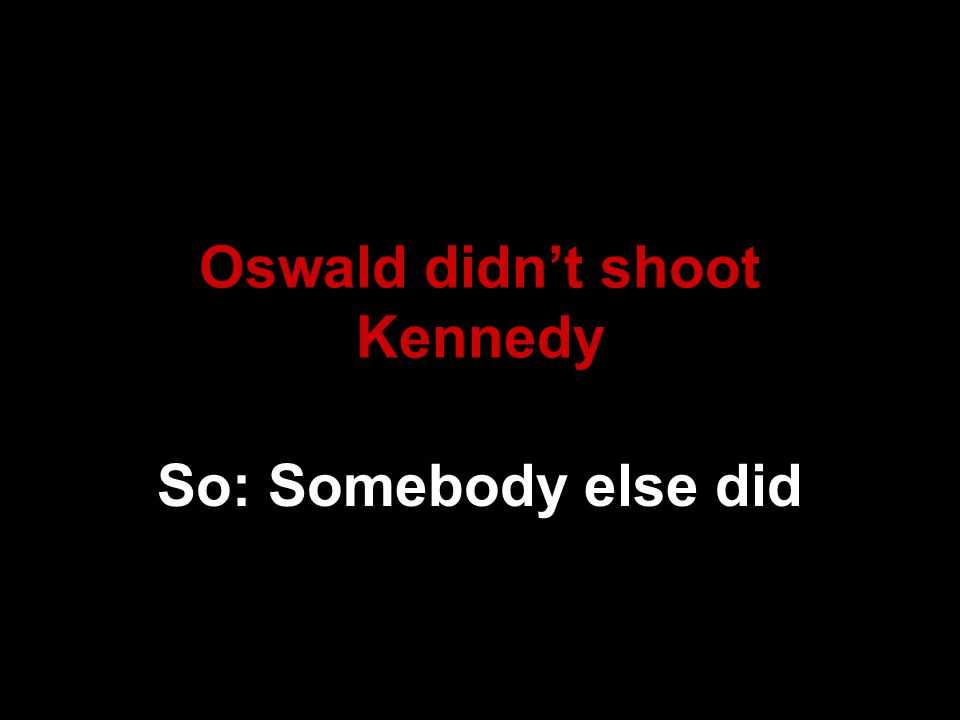 Oswald didn't shoot Kennedy So: Somebody else did