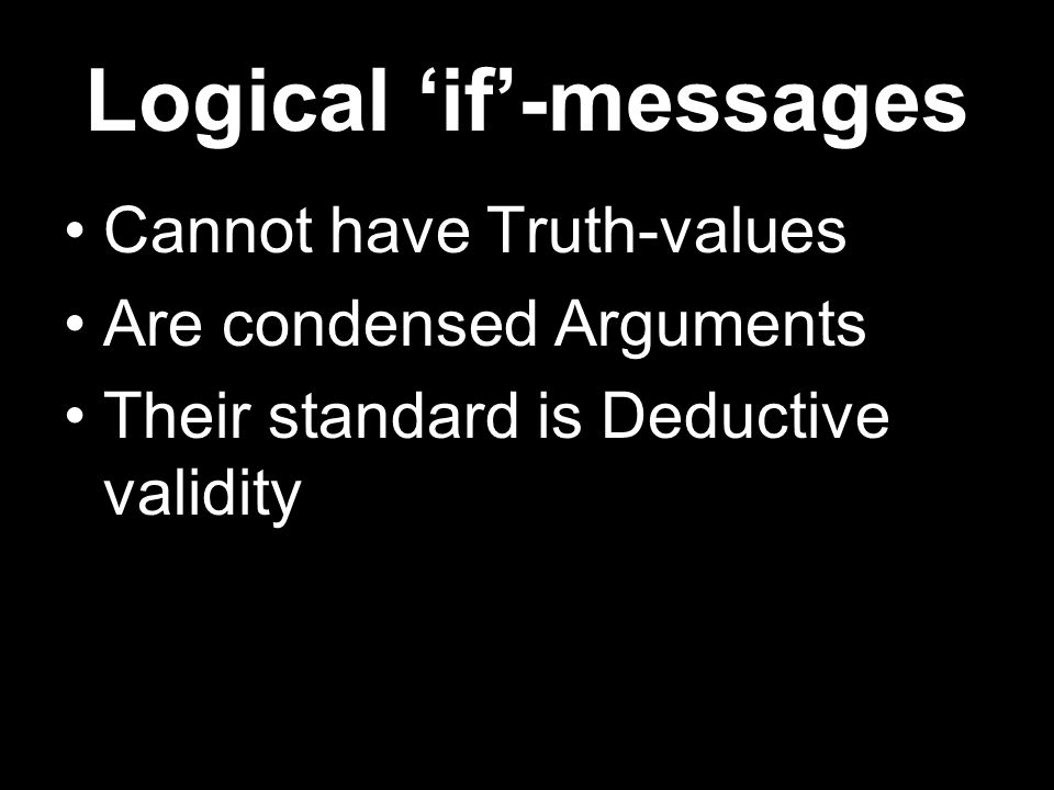 Logical 'if'-messages Cannot have Truth-values Are condensed Arguments Their standard is Deductive validity