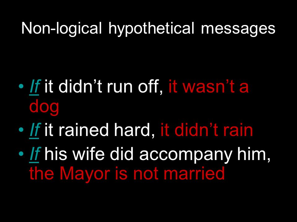 Non-logical hypothetical messages If it didn't run off, it wasn't a dog If it rained hard, it didn't rain If his wife did accompany him, the Mayor is not married