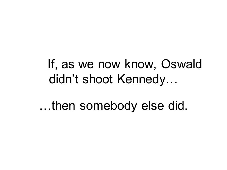 If, as we now know, Oswald didn't shoot Kennedy… …then somebody else did.