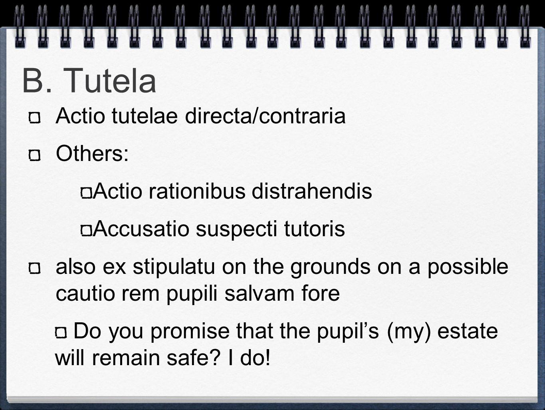 B. Tutela Actio tutelae directa/contraria Others: Actio rationibus distrahendis Accusatio suspecti tutoris also ex stipulatu on the grounds on a possi
