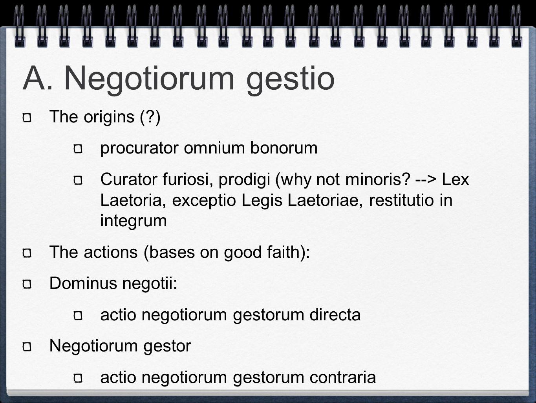 A. Negotiorum gestio The origins (?) procurator omnium bonorum Curator furiosi, prodigi (why not minoris? --> Lex Laetoria, exceptio Legis Laetoriae,