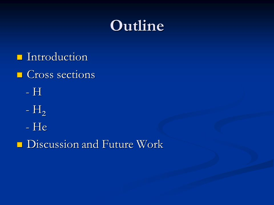 Outline Introduction Introduction Cross sections Cross sections - H - H - H 2 - H 2 - He - He Discussion and Future Work Discussion and Future Work