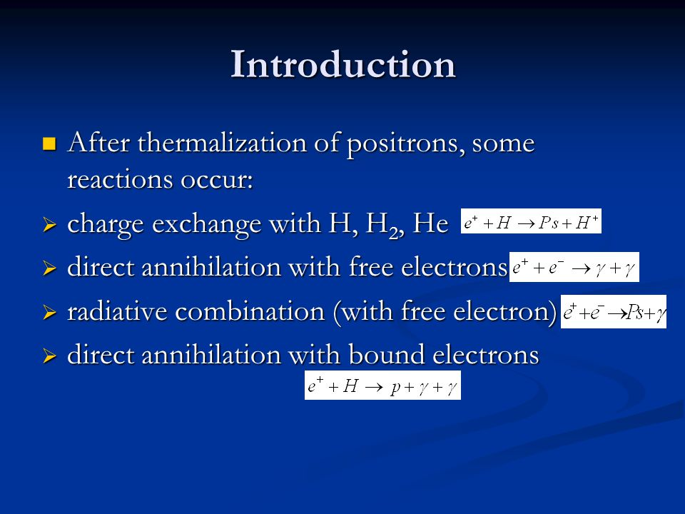 Introduction After thermalization of positrons, some reactions occur: After thermalization of positrons, some reactions occur:  charge exchange with H, H 2, He  direct annihilation with free electrons  radiative combination (with free electron)  direct annihilation with bound electrons