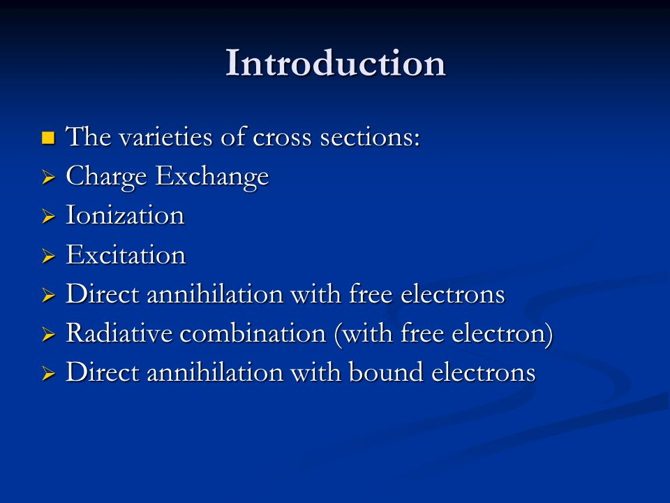 Introduction The varieties of cross sections: The varieties of cross sections:  Charge Exchange  Ionization  Excitation  Direct annihilation with free electrons  Radiative combination (with free electron)  Direct annihilation with bound electrons