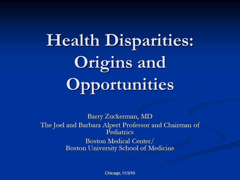 Chicago, 11/3/10 Health Disparities: Origins and Opportunities Barry Zuckerman, MD The Joel and Barbara Alpert Professor and Chairman of Pediatrics Bo