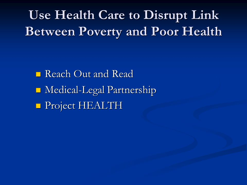Use Health Care to Disrupt Link Between Poverty and Poor Health Reach Out and Read Reach Out and Read Medical-Legal Partnership Medical-Legal Partnership Project HEALTH Project HEALTH
