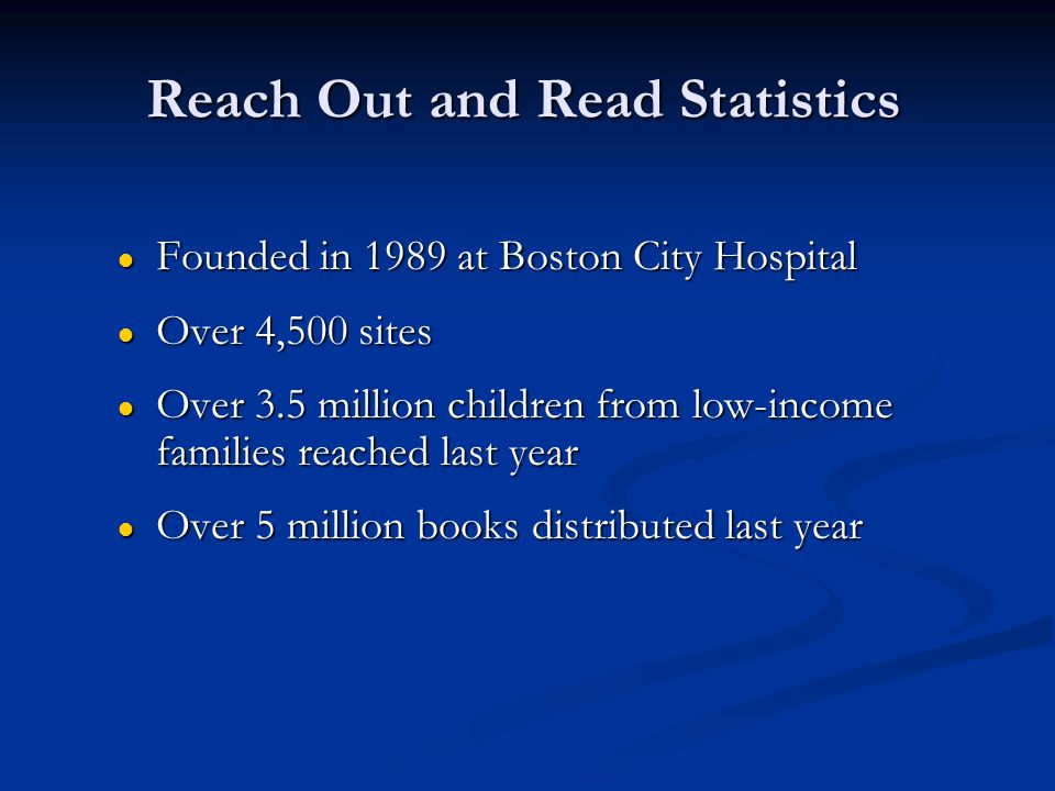 Reach Out and Read Statistics ● Founded in 1989 at Boston City Hospital ● Over 4,500 sites ● Over 3.5 million children from low-income families reache