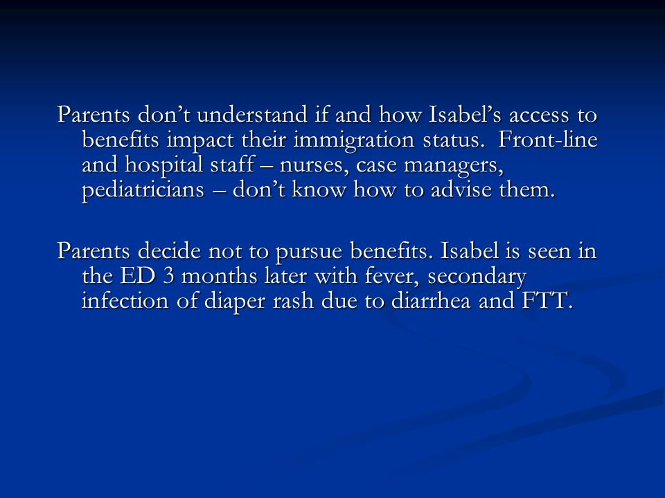 Parents don't understand if and how Isabel's access to benefits impact their immigration status. Front-line and hospital staff – nurses, case managers