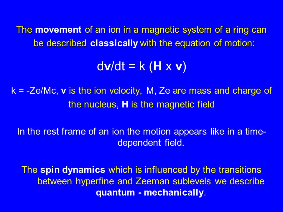 The in a magnetic system of a ring can The movement of an ion in a magnetic system of a ring can be described with the equation of motion: be described classically with the equation of motion: dv/dt = k (H x v) k = -Ze/Mc, v is the ion velocity, M, Ze are mass and charge of the nucleus, H is the magnetic field In the rest frame of an ion the motion appears like in a time- dependent field.