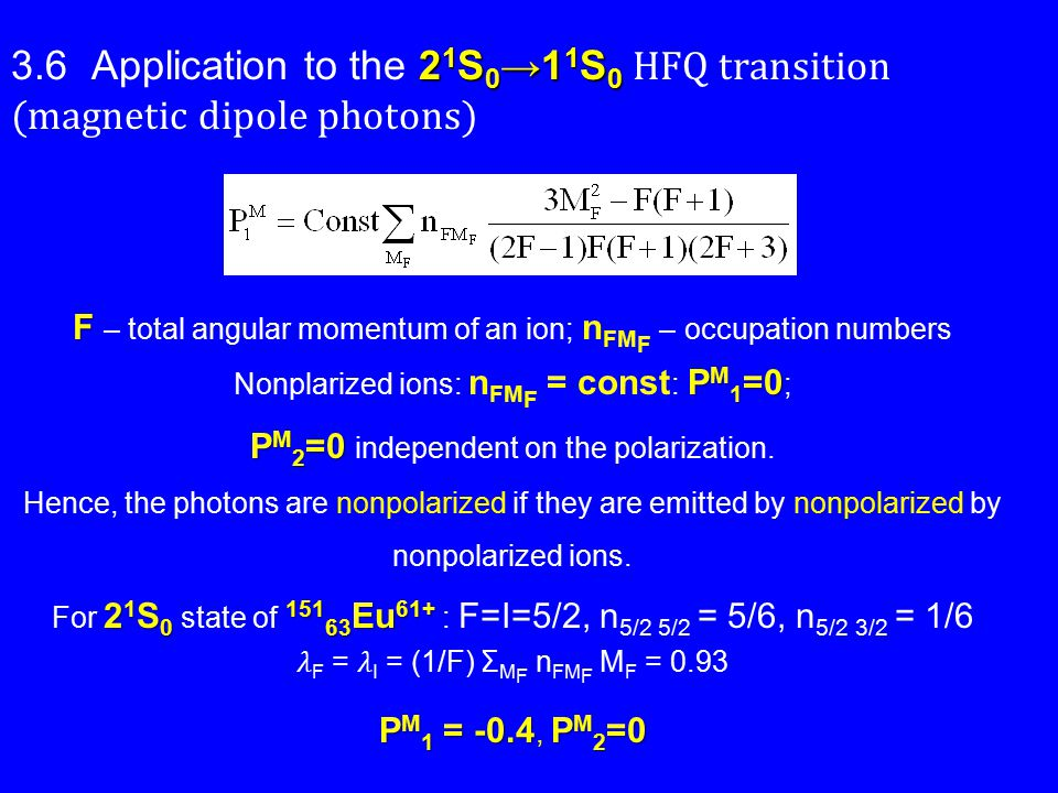 2 1 S 0 →1 1 S 0 3.6 Application to the 2 1 S 0 →1 1 S 0 HFQ transition (magnetic dipole photons) F F – total angular momentum of an ion; n FM F – occupation numbers P M 1 =0 Nonplarized ions: n FM F = const : P M 1 =0 ; P M 2 =0 P M 2 =0 independent on the polarization.