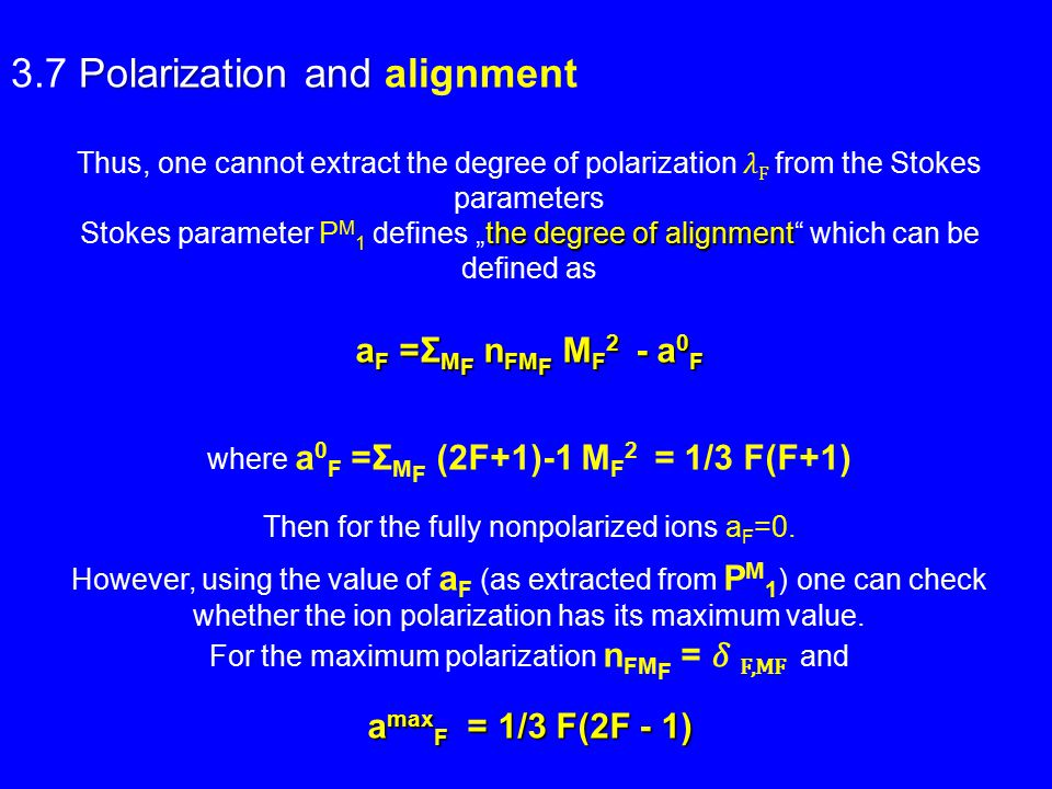 "Polarization and 3.7 Polarization and alignment Thus, one cannot extract the degree of polarization F from the Stokes parameters the degree of alignment Stokes parameter P M 1 defines ""the degree of alignment which can be defined as a F =Σ M F n FM F M F 2 - a 0 F where a 0 F =Σ M F (2F+1)-1 M F 2 = 1/3 F(F+1) Then for the fully nonpolarized ions a F =0."