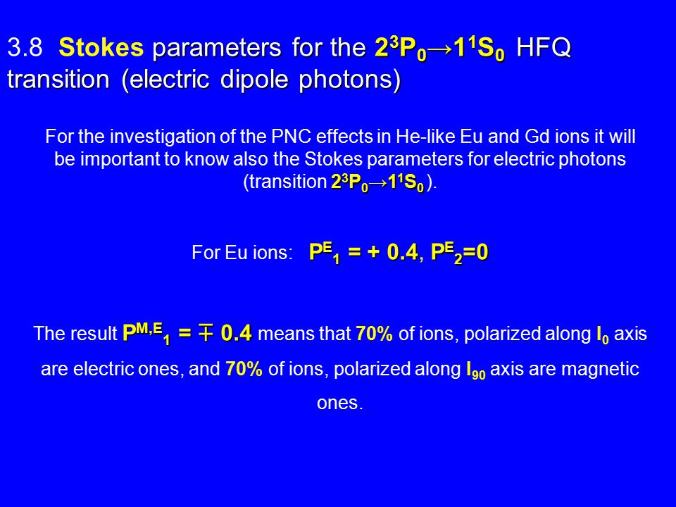 parameters for the 2 3 P 0 →1 1 S 0 HFQ transition (electric dipole photons) 3.8 Stokes parameters for the 2 3 P 0 →1 1 S 0 HFQ transition (electric dipole photons) 2 3 P 0 →1 1 S 0 For the investigation of the PNC effects in He-like Eu and Gd ions it will be important to know also the Stokes parameters for electric photons (transition 2 3 P 0 →1 1 S 0 ).