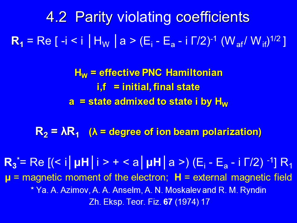 4.2 Parity coefficients 4.2 Parity violating coefficients R 1 R 1 = Re [ -i (E i - E a - i Γ/2) -1 (W af / W if ) 1/2 ] H W = effective PNC Hamiltonian i,f = initial, final state a = state admixed to state i by H W R 2 = λR 1 (λ = degree of ion beam polarization) R 3 * = Re [( + ) (E i - E a - i Γ/2) -1 ] R 1 μ = magnetic moment of the electron; H = external magnetic field * Ya.