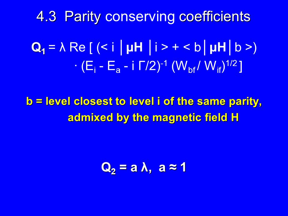 4.3 Parity coefficients 4.3 Parity conserving coefficients Q 1 Q 1 = λ Re [ ( + ) · (E i - E a - i Γ/2) -1 (W bf / W if ) 1/2 ] b = level closest to level i of the same parity, admixed by the magnetic field H admixed by the magnetic field H Q 2 = a λ, a ≈ 1